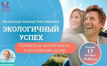 Бесплатный вебинар Олега Михеева «Экологичный успех. Точность и элегантность в достижении целей»