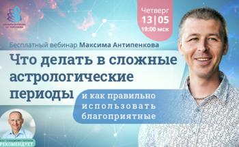 Бесплатный вебинар Максима Антипенкова «Что делать в сложные астрологические периоды и как правильно использовать благоприятные»