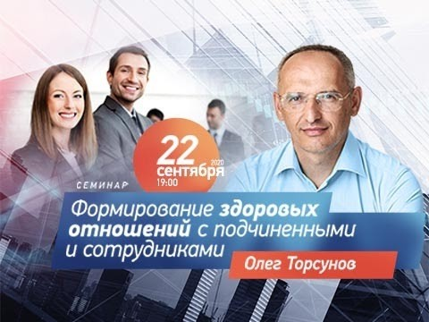 Бизнес-семинар Олега Торсунова «Формирование здоровых отношений с подчиненными и сотрудниками»