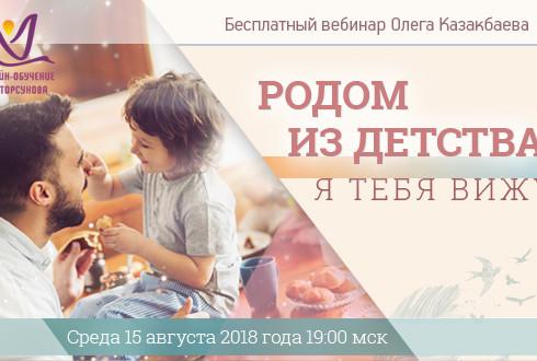 Бесплатный вебинар Олега Казакбаева «Родом из детства. Я тебя вижу»